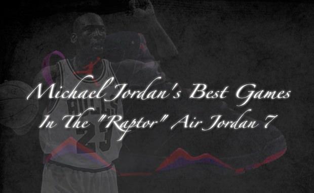 Michael Jordan's Seven Greatest Games in the Air Jordan 7 Raptors